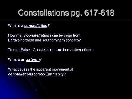 Constellations pg. 617-618 What is a constellation? How many constellations can be seen from Earth's northern and southern hemispheres? True or False: