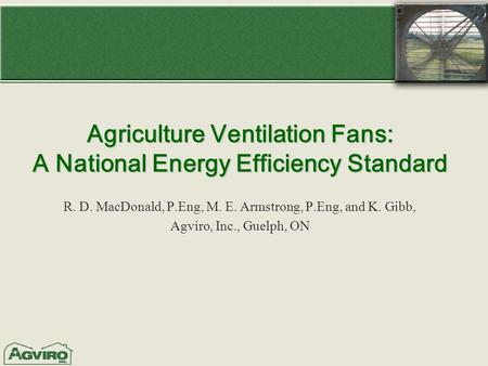 Agriculture Ventilation Fans: A National Energy Efficiency Standard R. D. MacDonald, P.Eng, M. E. Armstrong, P.Eng, and K. Gibb, Agviro, Inc., Guelph,