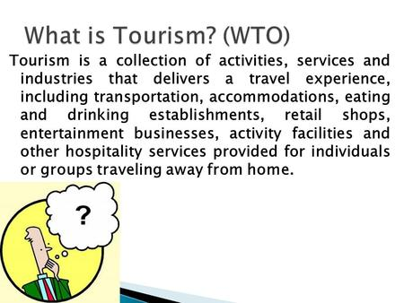Tourism is a collection of activities, services and industries that delivers a travel experience, including transportation, accommodations, eating and.