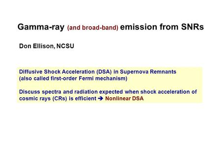 Gamma-ray (and broad-band) emission from SNRs Don Ellison, NCSU Diffusive Shock Acceleration (DSA) in Supernova Remnants (also called first-order Fermi.