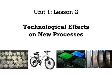 Unit 1: Lesson 2 Technological Effects on New Processes.