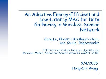 1 An Adaptive Energy-Efficient and Low-Latency MAC for Data Gathering in Wireless Sensor Network Gang Lu, Bhaskar Krishnamachari, and Cauligi Raghavendra.