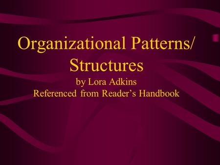 Organizational Patterns/ Structures by Lora Adkins Referenced from Reader's Handbook.