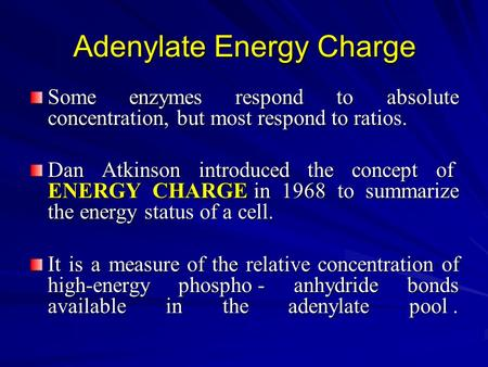 Adenylate Energy Charge Some enzymes respond to absolute concentration, but most respond to ratios. Dan Atkinson introduced the concept of ENERGY CHARGE.