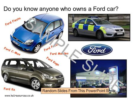 Www.ks1resources.co.uk Do you know anyone who owns a Ford car? Ford Fiesta Ford C-Max Ford Focus Ford Ka Ford Kuga Ford Mondeo SAMPLE SLIDE Random Slides.