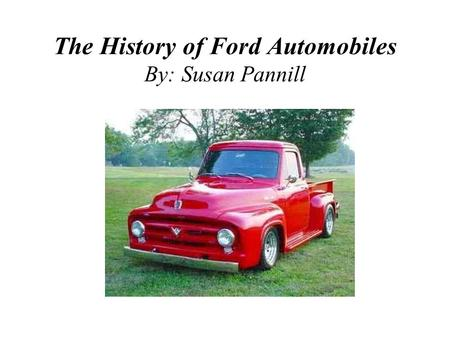 The History of Ford Automobiles By: Susan Pannill.