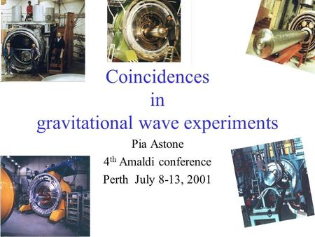 Coincidences in gravitational wave experiments Pia Astone 4 th Amaldi conference Perth July 8-13, 2001.