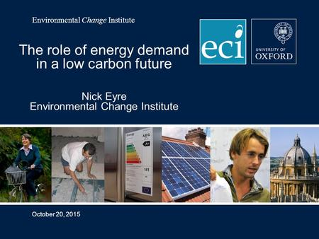 Environmental Change Institute October 20, 2015 The role of energy demand in a low carbon future Nick Eyre Environmental Change Institute.