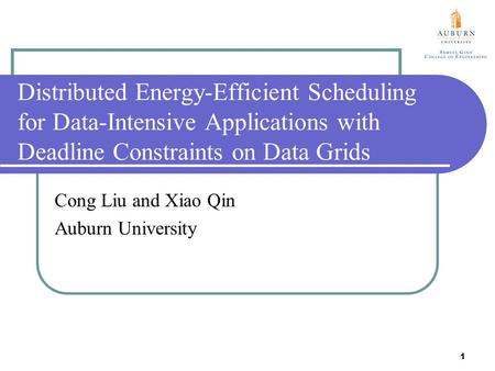 1 Distributed Energy-Efficient Scheduling for Data-Intensive Applications with Deadline Constraints on Data Grids Cong Liu and Xiao Qin Auburn University.