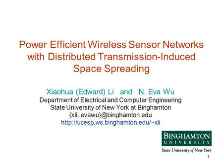 1 Power Efficient Wireless Sensor Networks with Distributed Transmission-Induced Space Spreading Xiaohua (Edward) Li and N. Eva Wu Department of Electrical.