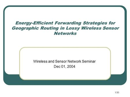 1/30 Energy-Efficient Forwarding Strategies for Geographic Routing in Lossy Wireless Sensor Networks Wireless and Sensor Network Seminar Dec 01, 2004.