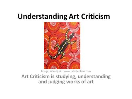 Understanding Art Criticism Image: Wiradjuri : www. atasteofaus.com Art Criticism is studying, understanding and judging works of art.