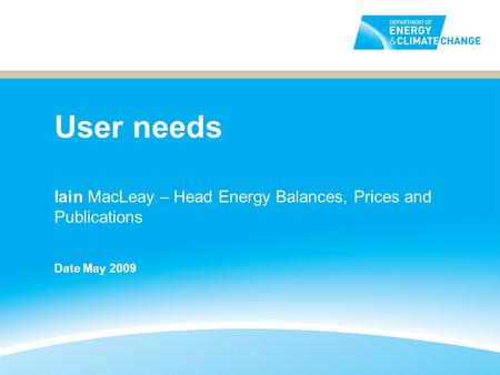 User needs Iain MacLeay – Head Energy Balances, Prices and Publications Date May 2009.