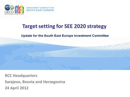 Target setting for SEE 2020 strategy RCC Headquarters Sarajevo, Bosnia and Herzegovina 24 April 2012 Update for the South East Europe Investment Committee.