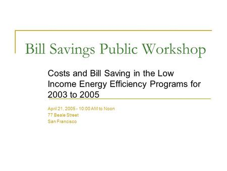 Bill Savings Public Workshop Costs and Bill Saving in the Low Income Energy Efficiency Programs for 2003 to 2005 April 21, 2005 - 10:00 AM to Noon 77 Beale.