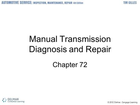 © 2012 Delmar, Cengage Learning Manual Transmission Diagnosis and Repair Chapter 72.