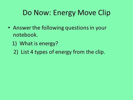 Do Now: Energy Move Clip Answer the following questions in your notebook. 1) What is energy? 2) List 4 types of energy from the clip.