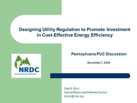 Designing Utility Regulation to Promote Investment in Cost-Effective Energy Efficiency Dale S. Bryk Natural Resources Defense Council Pennsylvania.