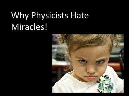 Why Physicists Hate Miracles!. Physics works by Studying pattern and structure in the natural world Extending (or summarizing) patterns in laws and theories.