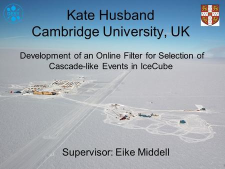 Kate Husband Cambridge University, UK Development of an Online Filter for Selection of Cascade-like Events in IceCube Supervisor: Eike Middell.