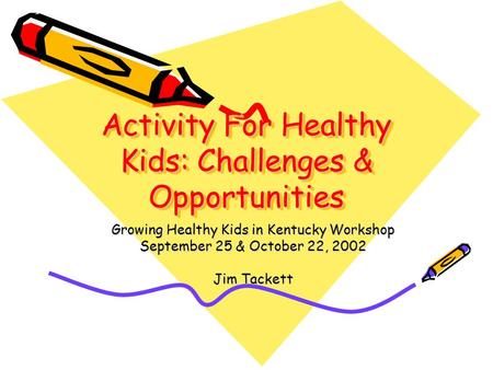Activity For Healthy Kids: Challenges & Opportunities Growing Healthy Kids in Kentucky Workshop September 25 & October 22, 2002 Jim Tackett.