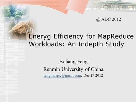 Eneryg Efficiency for MapReduce Workloads: An Indepth Study Boliang Feng Renmin University of China Dec 19.