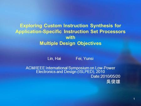 1 Exploring Custom Instruction Synthesis for Application-Specific Instruction Set Processors with Multiple Design Objectives Lin, Hai Fei, Yunsi ACM/IEEE.