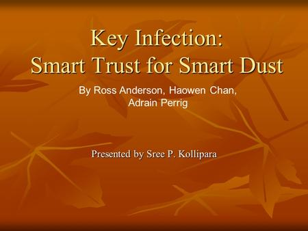 Key Infection: Smart Trust for Smart Dust Presented by Sree P. Kollipara By Ross Anderson, Haowen Chan, Adrain Perrig.