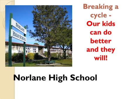 Breaking a cycle - Our kids can do better and they will! Norlane High School.