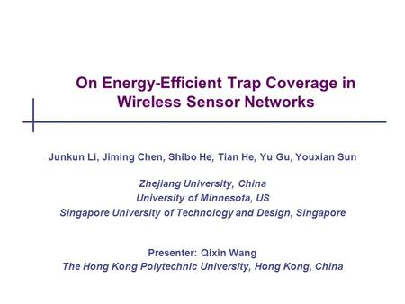 On Energy-Efficient Trap Coverage in Wireless Sensor Networks Junkun Li, Jiming Chen, Shibo He, Tian He, Yu Gu, Youxian Sun Zhejiang University, China.