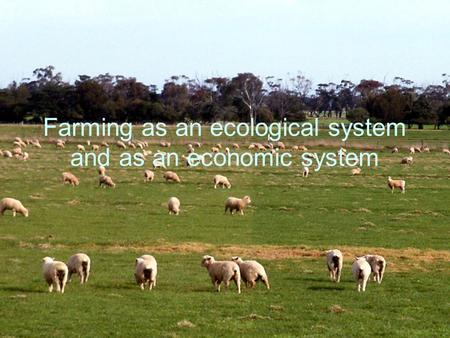 Farming as an ecological system and as an economic system.
