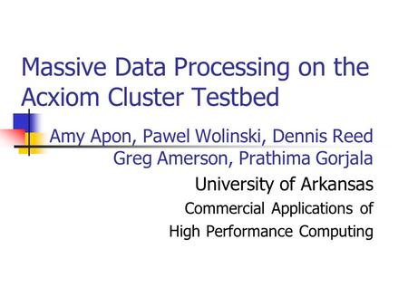 Amy Apon, Pawel Wolinski, Dennis Reed Greg Amerson, Prathima Gorjala University of Arkansas Commercial Applications of High Performance Computing Massive.