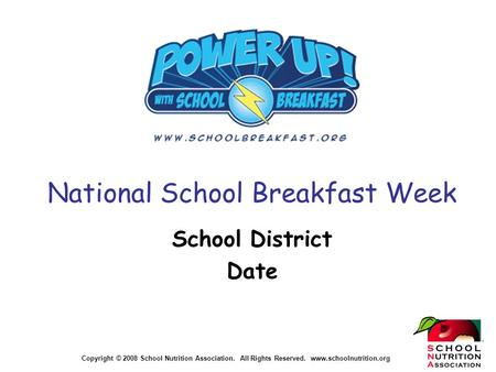 Copyright © 2008 School Nutrition Association. All Rights Reserved. www.schoolnutrition.org National School Breakfast Week School District Date.