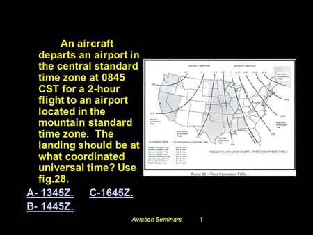 Aviation Seminars1 # 3573. An aircraft departs an airport in the central standard time zone at 0845 CST for a 2-hour flight to an airport located in the.