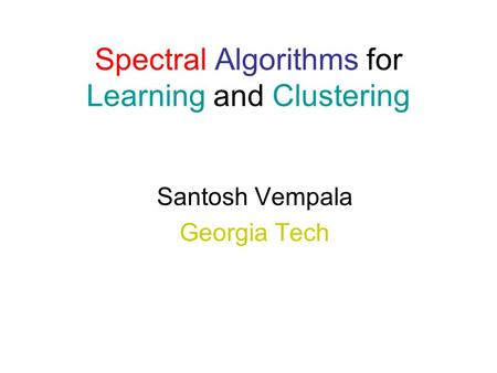 Spectral Algorithms for Learning and Clustering Santosh Vempala Georgia Tech.
