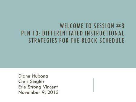 WELCOME TO SESSION #3 PLN 13: DIFFERENTIATED INSTRUCTIONAL STRATEGIES FOR THE BLOCK SCHEDULE Diane Hubona Chris Singler Erie Strong Vincent November 9,
