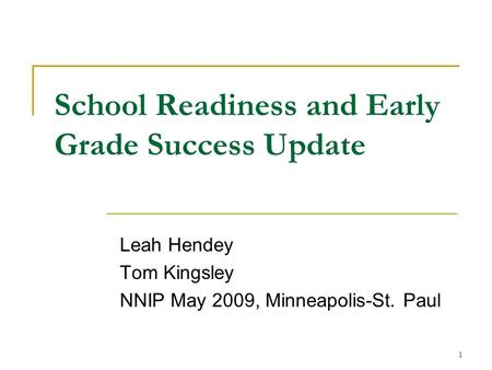 1 School Readiness and Early Grade Success Update Leah Hendey Tom Kingsley NNIP May 2009, Minneapolis-St. Paul.