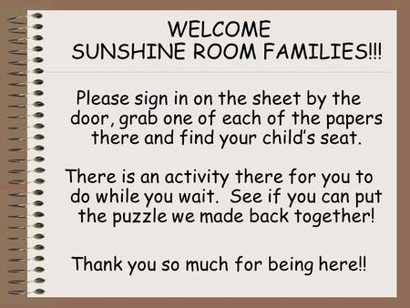 WELCOME SUNSHINE ROOM FAMILIES!!! Please sign in on the sheet by the door, grab one of each of the papers there and find your child's seat. There is an.