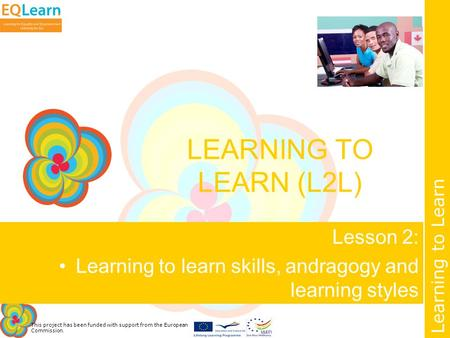 This project has been funded with support from the European Commission. Learning to Learn LEARNING TO LEARN (L2L) Lesson 2: Learning to learn skills, andragogy.