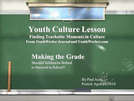 Youth Culture Lesson Finding Teachable Moments in Culture From YouthWorker Journal and YouthWorker.com Making the Grade Should Children be Bribed to Succeed.