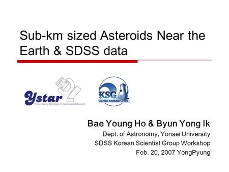 Sub-km sized Asteroids Near the Earth & SDSS data Bae Young Ho & Byun Yong Ik Dept. of Astronomy, Yonsei University SDSS Korean Scientist Group Workshop.