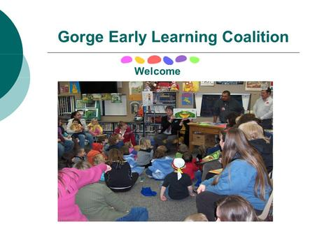 Gorge Early Learning Coalition Welcome. Coalition Partners Ft. Vancouver Regional Library Mid Columbia Children's Council Skamania Klickitat Community.