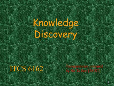 1 Knowledge Discovery Transparencies prepared by Ho Tu Bao [JAIST] ITCS 6162.