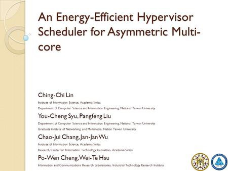 An Energy-Efficient Hypervisor Scheduler for Asymmetric Multi- core 1 Ching-Chi Lin Institute of Information Science, Academia Sinica Department of Computer.