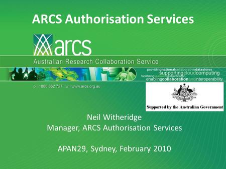 Neil Witheridge APAN29 Sydney February 2010 ARCS Authorisation Services Neil Witheridge Manager, ARCS Authorisation Services APAN29, Sydney, February 2010.