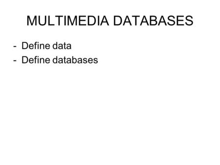 MULTIMEDIA DATABASES -Define data -Define databases.