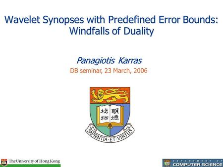 Wavelet Synopses with Predefined Error Bounds: Windfalls of Duality Panagiotis Karras DB seminar, 23 March, 2006.