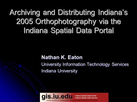 Archiving and Distributing Indiana's 2005 Orthophotography via the Indiana Spatial Data Portal Nathan K. Eaton University Information Technology Services.