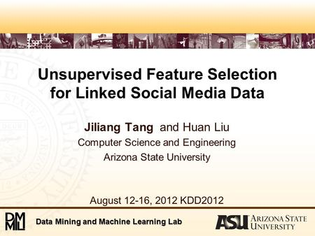 Data Mining and Machine Learning Lab Unsupervised Feature Selection for Linked Social Media Data Jiliang Tang and Huan Liu Computer Science and Engineering.