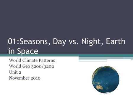 01:Seasons, Day vs. Night, Earth in Space World Climate Patterns World Geo 3200/3202 Unit 2 November 2010.